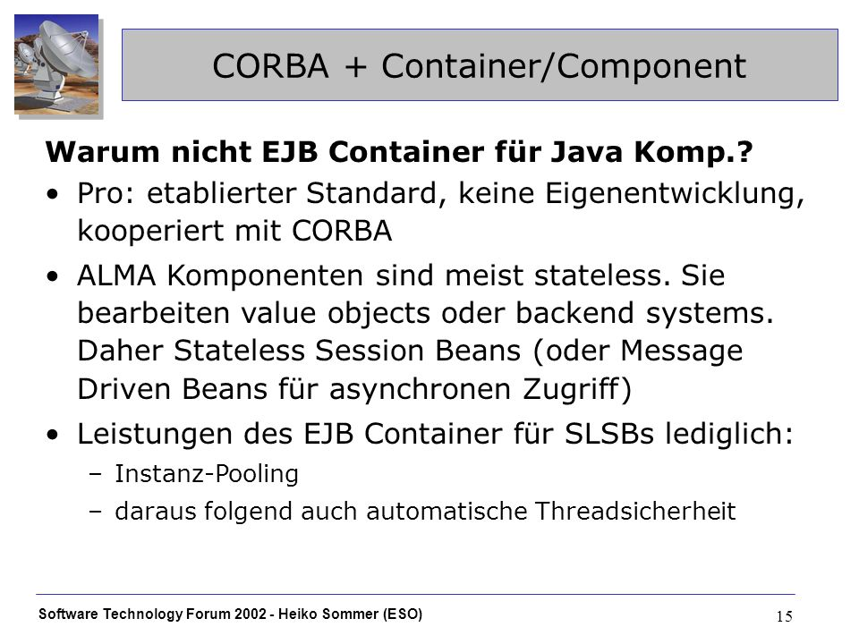 Software Technology Forum 2002 - Heiko Sommer (ESO) 15 CORBA + Container/Component Warum nicht EJB Container für Java Komp..