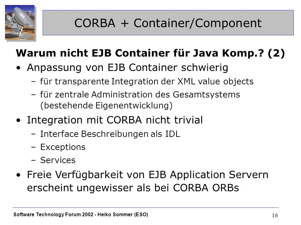 Software Technology Forum 2002 - Heiko Sommer (ESO) 16 CORBA + Container/Component Warum nicht EJB Container für Java Komp..