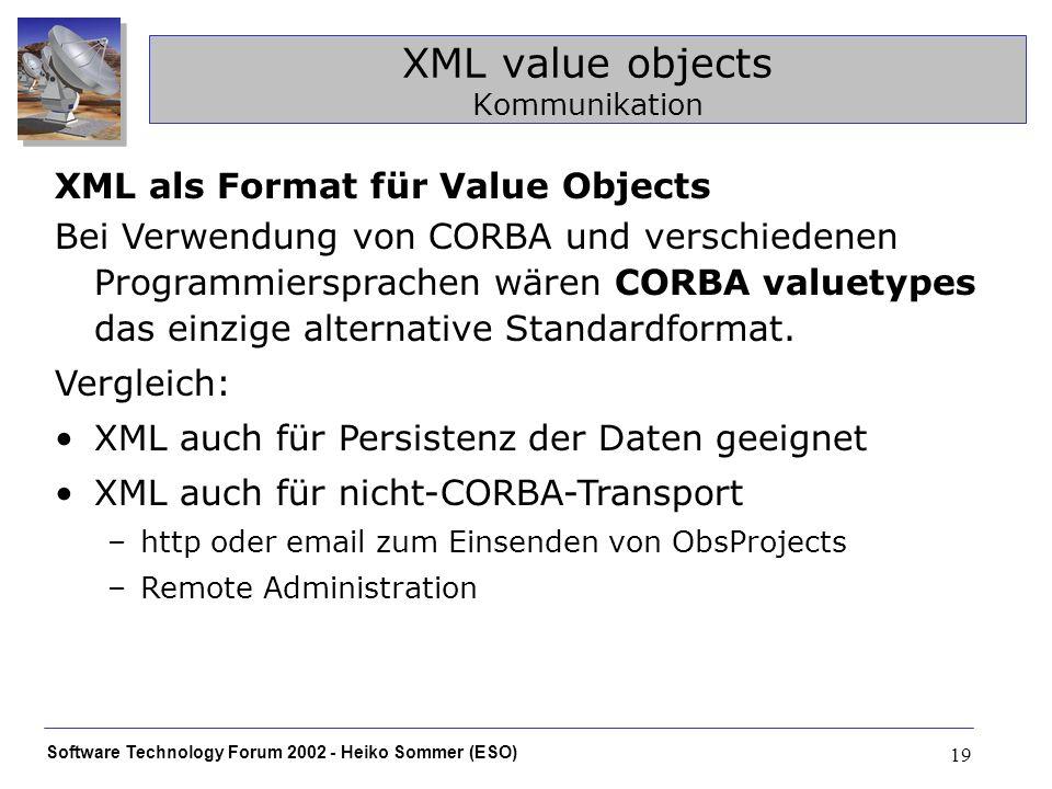 Software Technology Forum 2002 - Heiko Sommer (ESO) 19 XML value objects Kommunikation XML als Format für Value Objects Bei Verwendung von CORBA und v