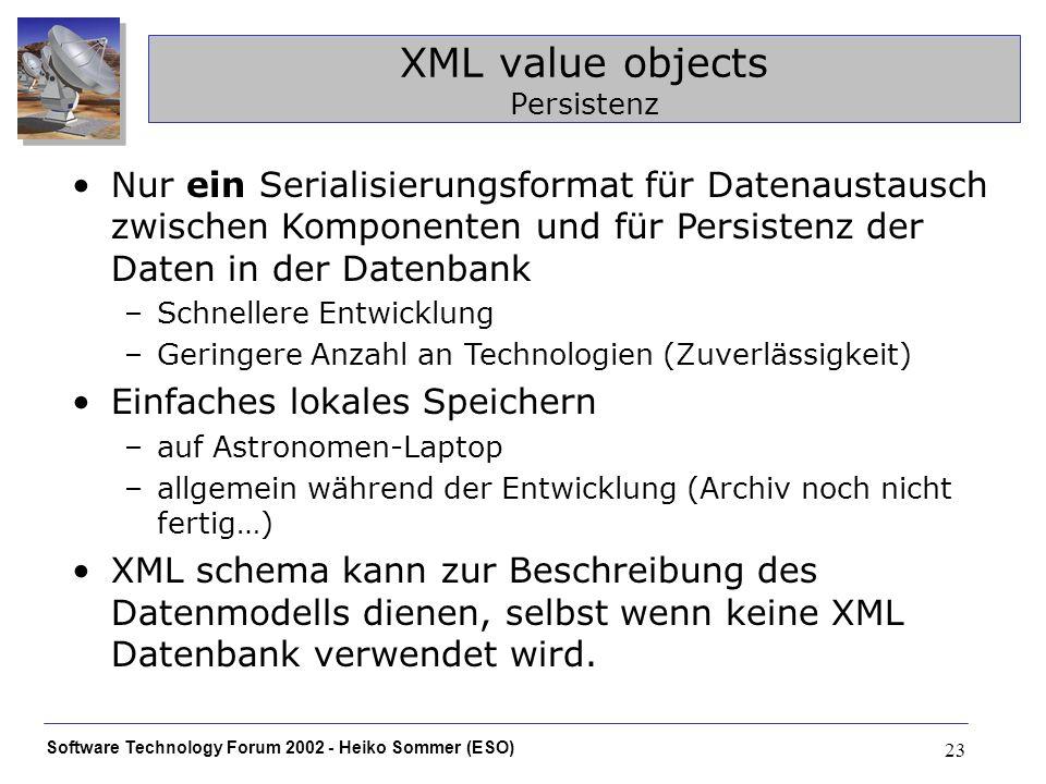 Software Technology Forum 2002 - Heiko Sommer (ESO) 23 XML value objects Persistenz Nur ein Serialisierungsformat für Datenaustausch zwischen Komponen