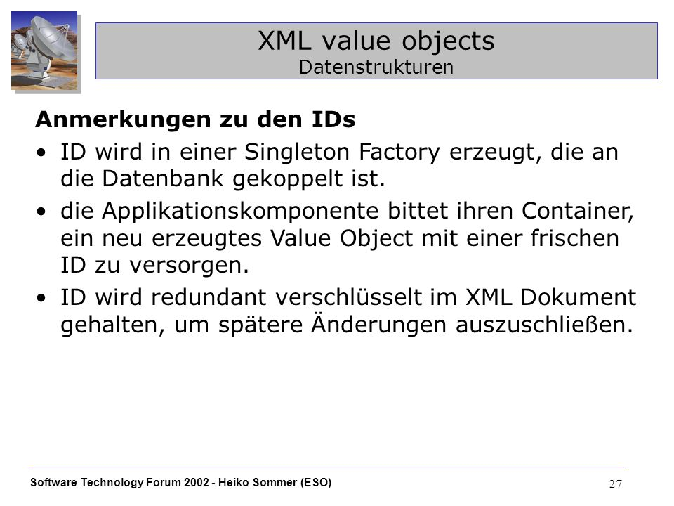 Software Technology Forum 2002 - Heiko Sommer (ESO) 27 XML value objects Datenstrukturen Anmerkungen zu den IDs ID wird in einer Singleton Factory erzeugt, die an die Datenbank gekoppelt ist.