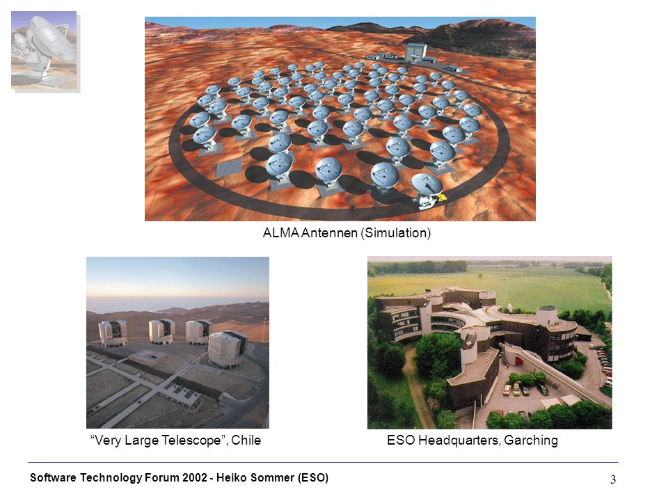Software Technology Forum 2002 - Heiko Sommer (ESO) 3 ESO Headquarters, GarchingVery Large Telescope, Chile ALMA Antennen (Simulation)