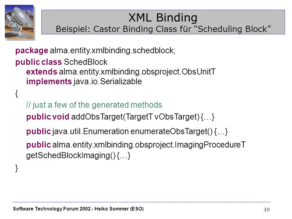 Software Technology Forum 2002 - Heiko Sommer (ESO) 30 XML Binding Beispiel: Castor Binding Class für Scheduling Block package alma.entity.xmlbinding.schedblock; public class SchedBlock extends alma.entity.xmlbinding.obsproject.ObsUnitT implements java.io.Serializable { // just a few of the generated methods public void addObsTarget(TargetT vObsTarget) {…} public java.util.Enumeration enumerateObsTarget() {…} public alma.entity.xmlbinding.obsproject.ImagingProcedureT getSchedBlockImaging() {…} }