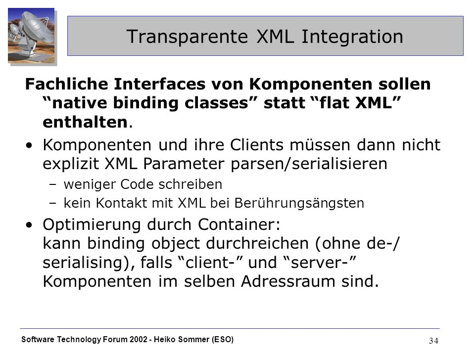 Software Technology Forum 2002 - Heiko Sommer (ESO) 34 Transparente XML Integration Fachliche Interfaces von Komponenten sollen native binding classes statt flat XML enthalten.