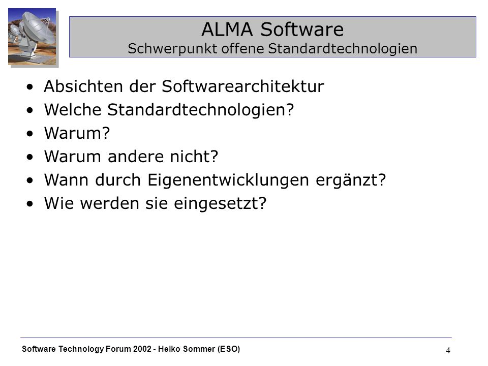Software Technology Forum 2002 - Heiko Sommer (ESO) 4 ALMA Software Schwerpunkt offene Standardtechnologien Absichten der Softwarearchitektur Welche Standardtechnologien.