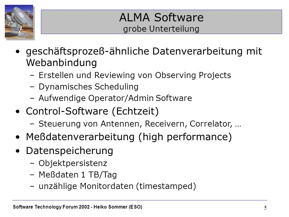 Software Technology Forum 2002 - Heiko Sommer (ESO) 6 ALMA Software Entwicklung Projektsituation kleine Teams, weltweit verteilt, selbst innerhalb der Subsystem-Teams oft ALMA-Engagement <50% pro Entwickler uneinheitliche Softwarekenntnisse und Entwicklungskulturen langer Entwicklungs- und Nutzungszeitraum technisch stark unterschiedliche Anforderungen an einzelne Subsysteme