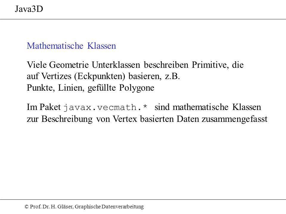 © Prof. Dr. H. Gläser, Graphische Datenverarbeitung Java3D Mathematische Klassen Viele Geometrie Unterklassen beschreiben Primitive, die auf Vertizes