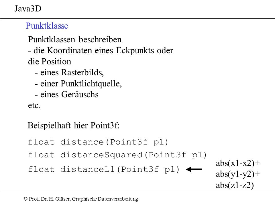 © Prof. Dr. H. Gläser, Graphische Datenverarbeitung Java3D Punktklasse Punktklassen beschreiben - die Koordinaten eines Eckpunkts oder die Position -