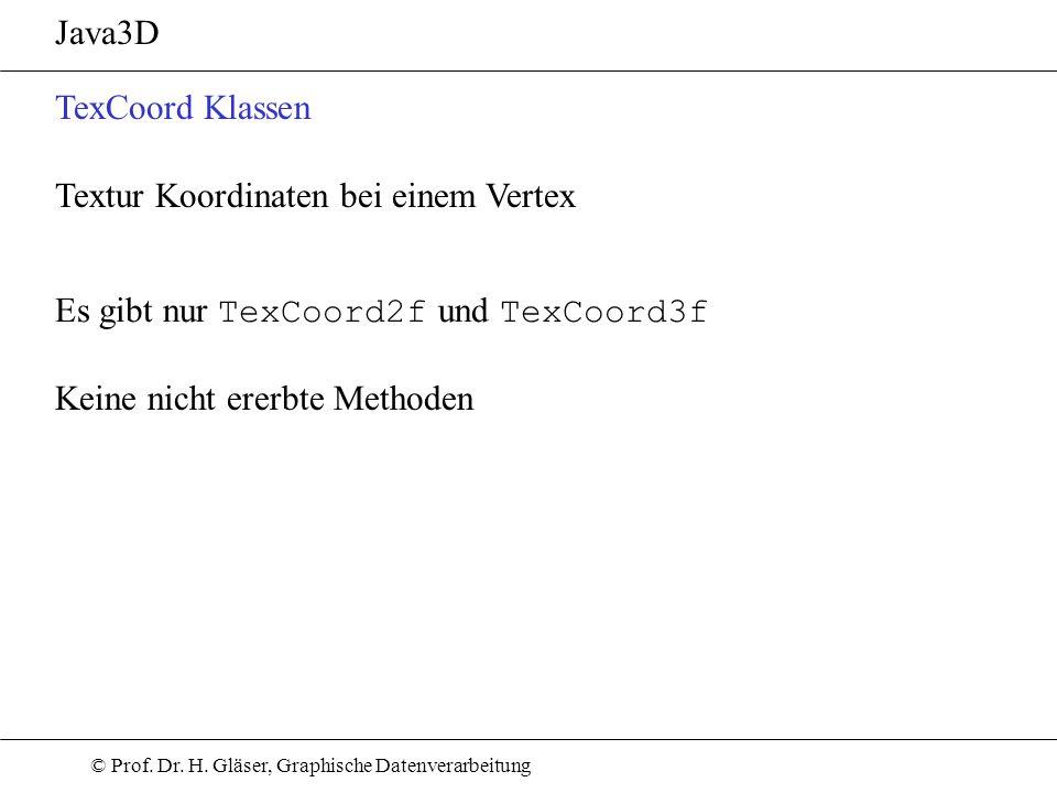 © Prof. Dr. H. Gläser, Graphische Datenverarbeitung Java3D TexCoord Klassen Es gibt nur TexCoord2f und TexCoord3f Keine nicht ererbte Methoden Textur