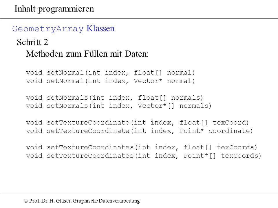 © Prof. Dr. H. Gläser, Graphische Datenverarbeitung Inhalt programmieren GeometryArray Klassen Schritt 2 Methoden zum Füllen mit Daten: void setNormal