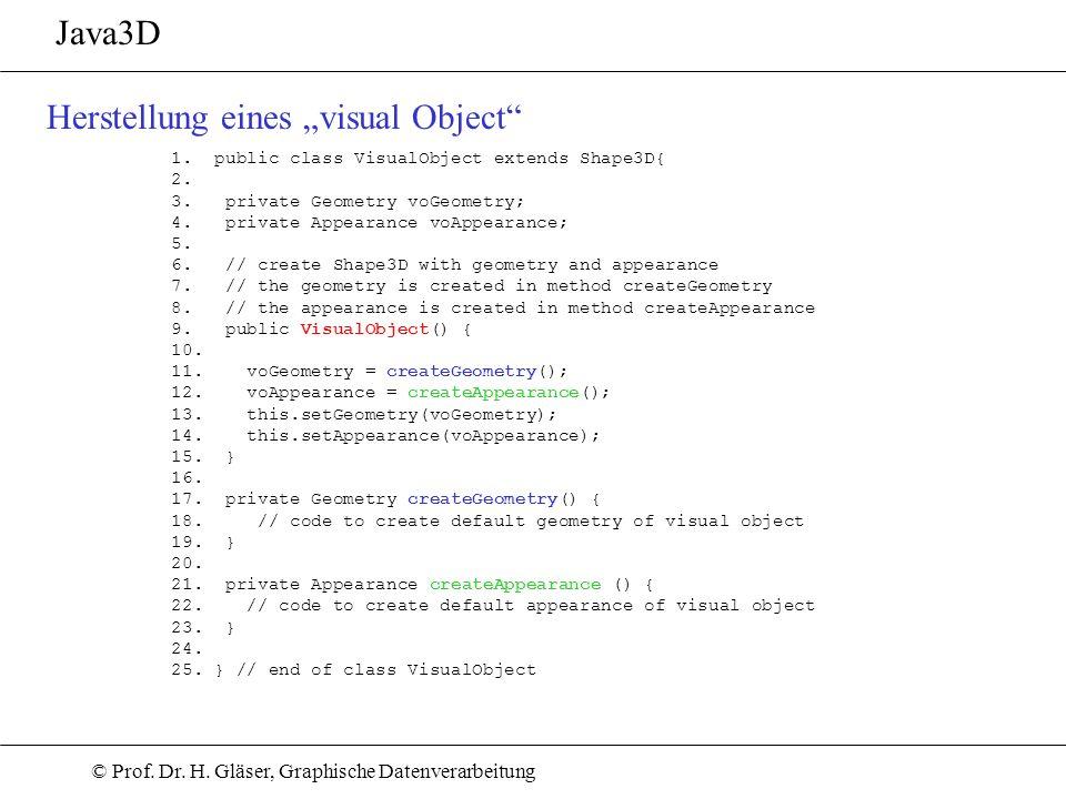 © Prof. Dr. H. Gläser, Graphische Datenverarbeitung Java3D Herstellung eines visual Object 1. public class VisualObject extends Shape3D{ 2. 3. private