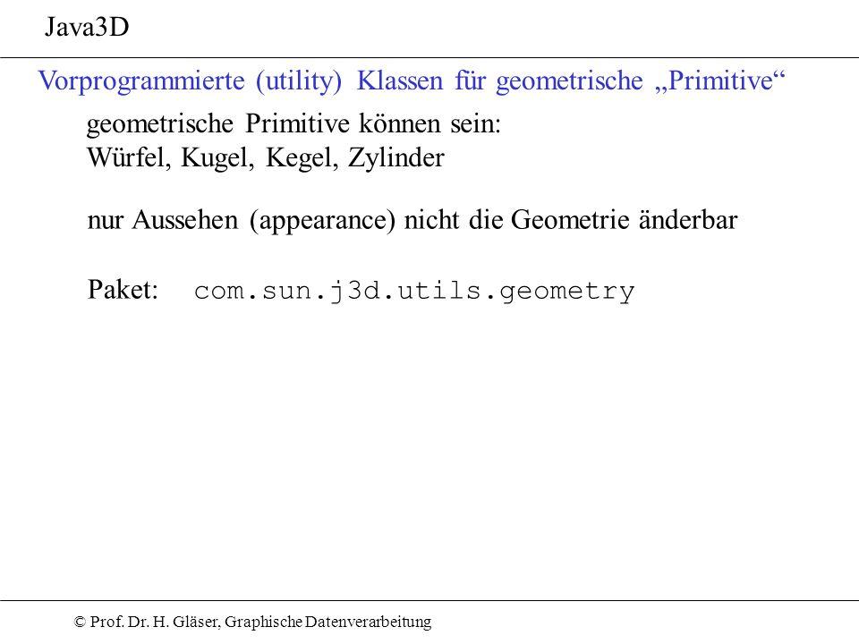 © Prof. Dr. H. Gläser, Graphische Datenverarbeitung Java3D Vorprogrammierte (utility) Klassen für geometrische Primitive geometrische Primitive können