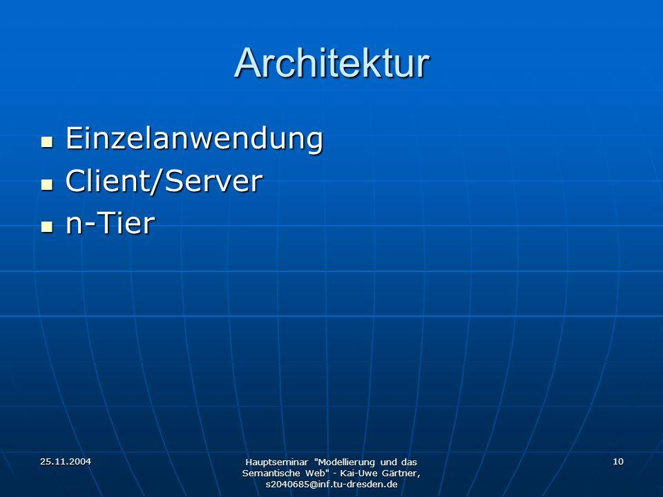 25.11.2004 Hauptseminar Modellierung und das Semantische Web - Kai-Uwe Gärtner, s2040685@inf.tu-dresden.de 10 Architektur Einzelanwendung Einzelanwendung Client/Server Client/Server n-Tier n-Tier