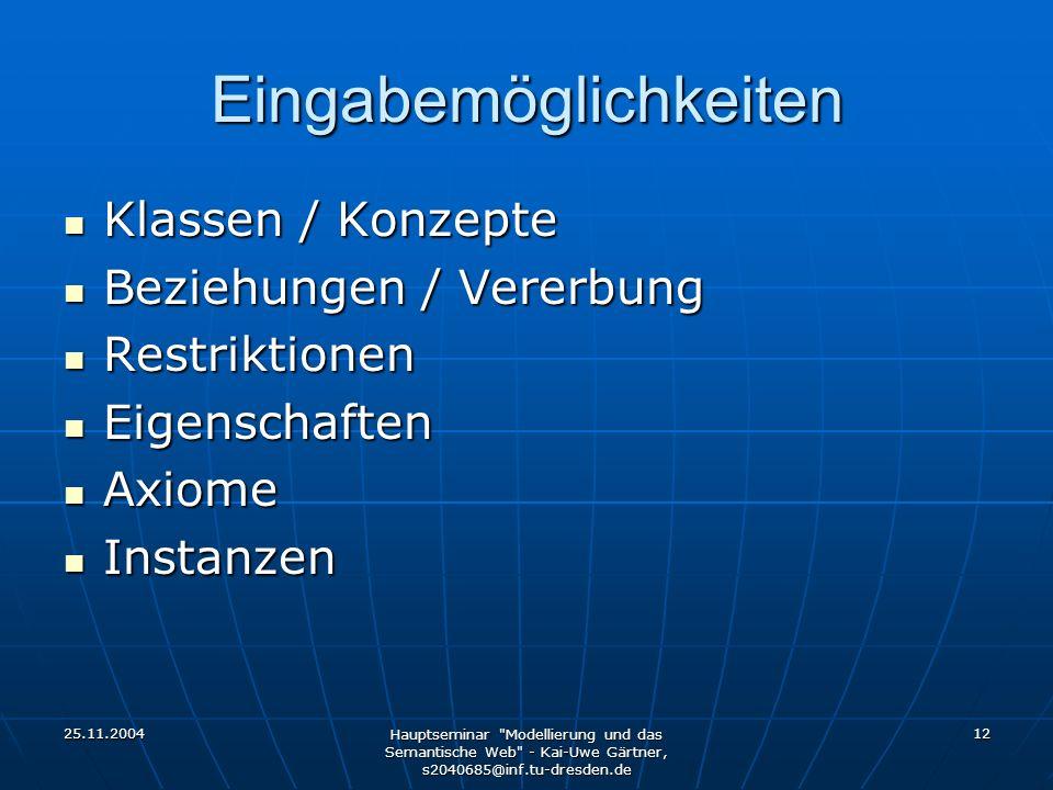 25.11.2004 Hauptseminar Modellierung und das Semantische Web - Kai-Uwe Gärtner, s2040685@inf.tu-dresden.de 12 Eingabemöglichkeiten Klassen / Konzepte Klassen / Konzepte Beziehungen / Vererbung Beziehungen / Vererbung Restriktionen Restriktionen Eigenschaften Eigenschaften Axiome Axiome Instanzen Instanzen