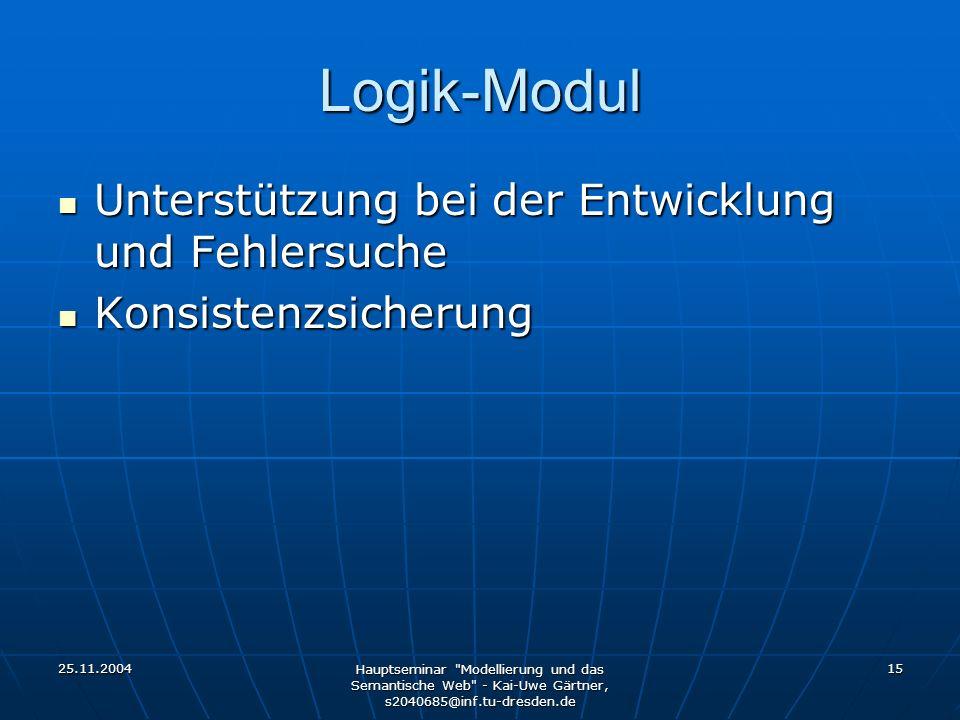 25.11.2004 Hauptseminar Modellierung und das Semantische Web - Kai-Uwe Gärtner, s2040685@inf.tu-dresden.de 15 Logik-Modul Unterstützung bei der Entwicklung und Fehlersuche Unterstützung bei der Entwicklung und Fehlersuche Konsistenzsicherung Konsistenzsicherung