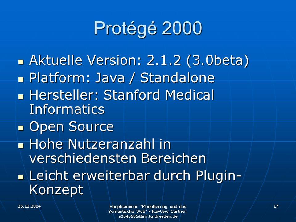 25.11.2004 Hauptseminar Modellierung und das Semantische Web - Kai-Uwe Gärtner, s2040685@inf.tu-dresden.de 17 Protégé 2000 Aktuelle Version: 2.1.2 (3.0beta) Aktuelle Version: 2.1.2 (3.0beta) Platform: Java / Standalone Platform: Java / Standalone Hersteller: Stanford Medical Informatics Hersteller: Stanford Medical Informatics Open Source Open Source Hohe Nutzeranzahl in verschiedensten Bereichen Hohe Nutzeranzahl in verschiedensten Bereichen Leicht erweiterbar durch Plugin- Konzept Leicht erweiterbar durch Plugin- Konzept