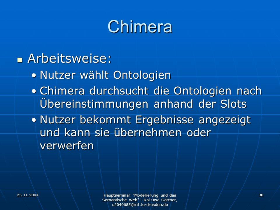 25.11.2004 Hauptseminar Modellierung und das Semantische Web - Kai-Uwe Gärtner, s2040685@inf.tu-dresden.de 30 Chimera Arbeitsweise: Arbeitsweise: Nutzer wählt OntologienNutzer wählt Ontologien Chimera durchsucht die Ontologien nach Übereinstimmungen anhand der SlotsChimera durchsucht die Ontologien nach Übereinstimmungen anhand der Slots Nutzer bekommt Ergebnisse angezeigt und kann sie übernehmen oder verwerfenNutzer bekommt Ergebnisse angezeigt und kann sie übernehmen oder verwerfen