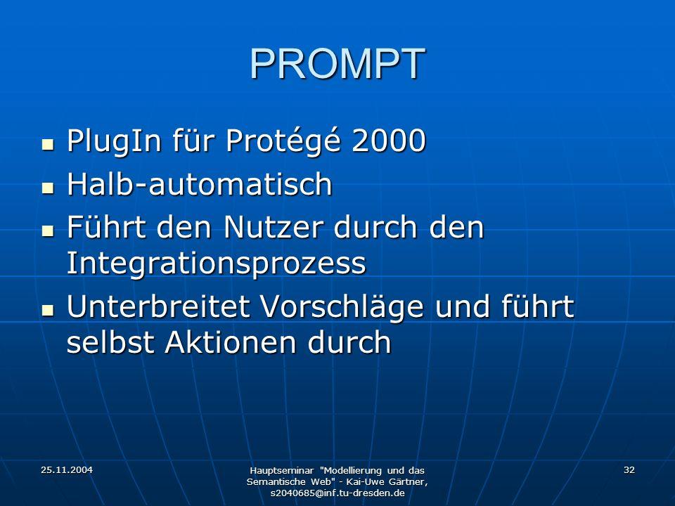 25.11.2004 Hauptseminar Modellierung und das Semantische Web - Kai-Uwe Gärtner, s2040685@inf.tu-dresden.de 32 PROMPT PlugIn für Protégé 2000 PlugIn für Protégé 2000 Halb-automatisch Halb-automatisch Führt den Nutzer durch den Integrationsprozess Führt den Nutzer durch den Integrationsprozess Unterbreitet Vorschläge und führt selbst Aktionen durch Unterbreitet Vorschläge und führt selbst Aktionen durch