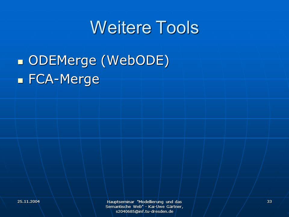 25.11.2004 Hauptseminar Modellierung und das Semantische Web - Kai-Uwe Gärtner, s2040685@inf.tu-dresden.de 33 Weitere Tools ODEMerge (WebODE) ODEMerge (WebODE) FCA-Merge FCA-Merge