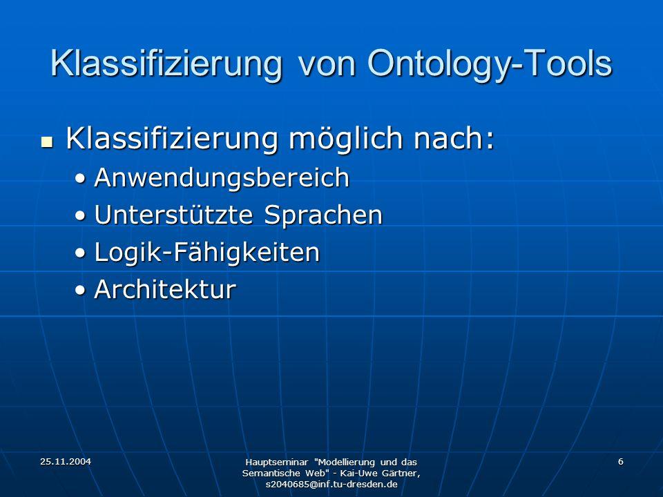 25.11.2004 Hauptseminar Modellierung und das Semantische Web - Kai-Uwe Gärtner, s2040685@inf.tu-dresden.de 6 Klassifizierung von Ontology-Tools Klassifizierung möglich nach: Klassifizierung möglich nach: AnwendungsbereichAnwendungsbereich Unterstützte SprachenUnterstützte Sprachen Logik-FähigkeitenLogik-Fähigkeiten ArchitekturArchitektur