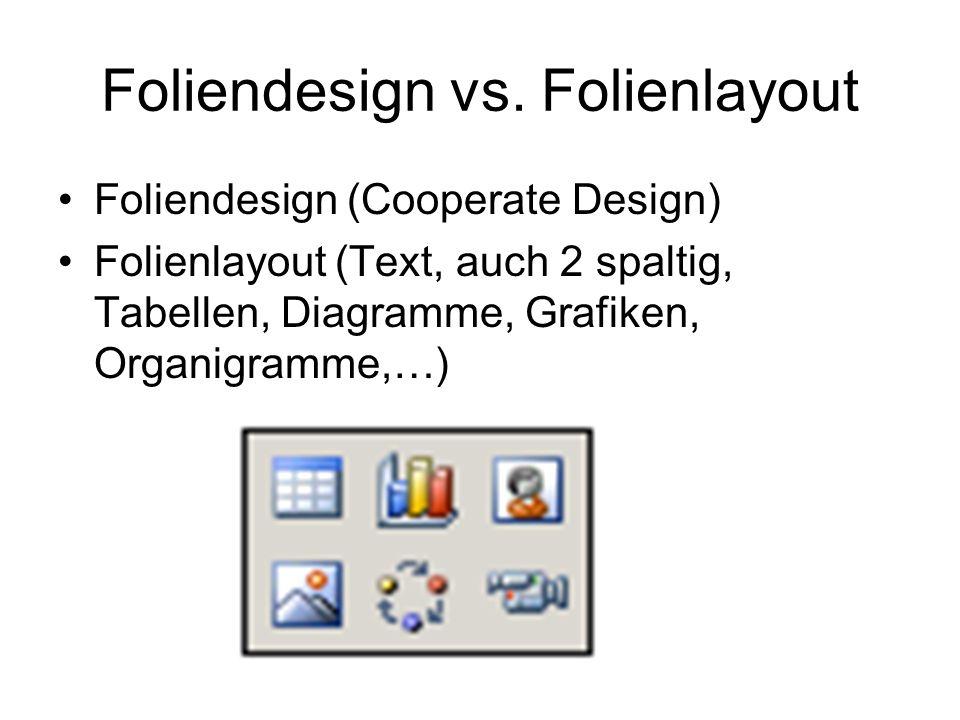 Foliendesign vs. Folienlayout Foliendesign (Cooperate Design) Folienlayout (Text, auch 2 spaltig, Tabellen, Diagramme, Grafiken, Organigramme,…)