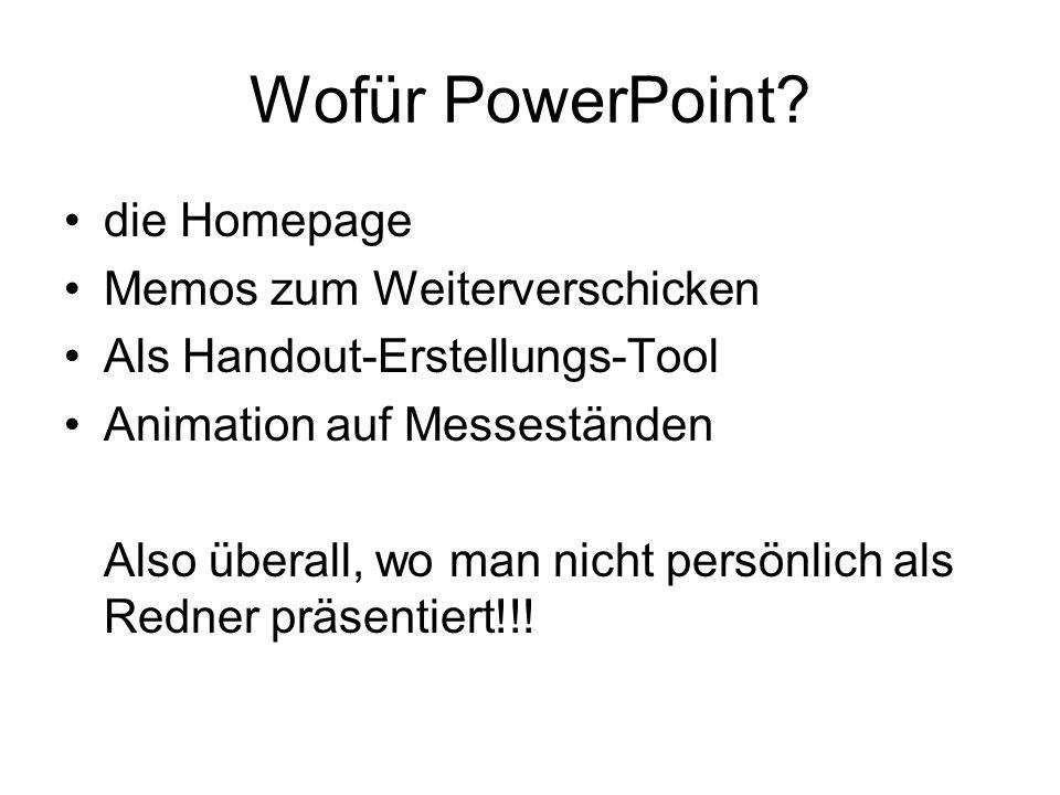 Wofür PowerPoint? die Homepage Memos zum Weiterverschicken Als Handout-Erstellungs-Tool Animation auf Messeständen Also überall, wo man nicht persönli