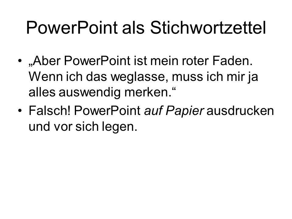 PowerPoint als Stichwortzettel Aber PowerPoint ist mein roter Faden. Wenn ich das weglasse, muss ich mir ja alles auswendig merken. Falsch! PowerPoint
