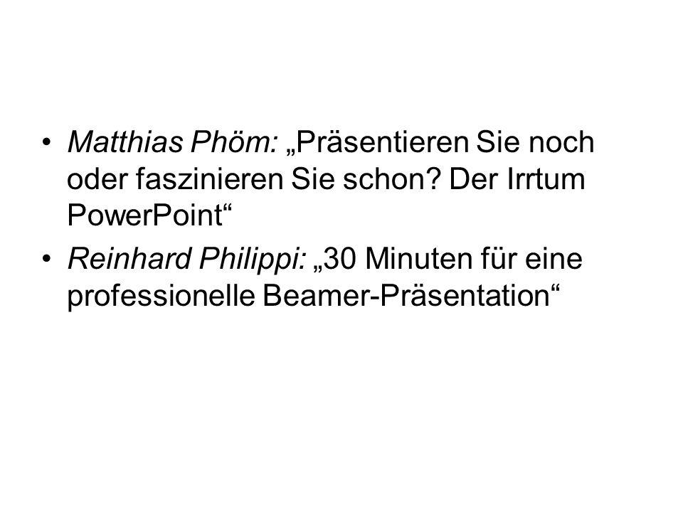 Literatur Matthias Phöm: Präsentieren Sie noch oder faszinieren Sie schon? Der Irrtum PowerPoint Reinhard Philippi: 30 Minuten für eine professionelle