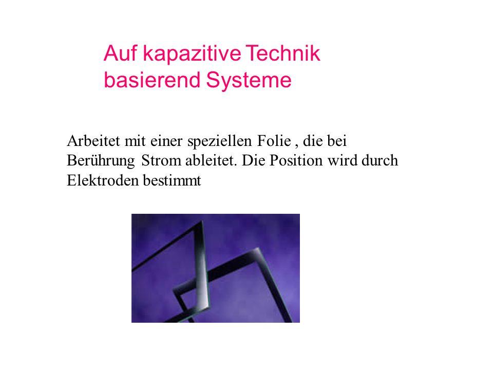 Auf kapazitive Technik basierend Systeme Arbeitet mit einer speziellen Folie, die bei Berührung Strom ableitet. Die Position wird durch Elektroden bes