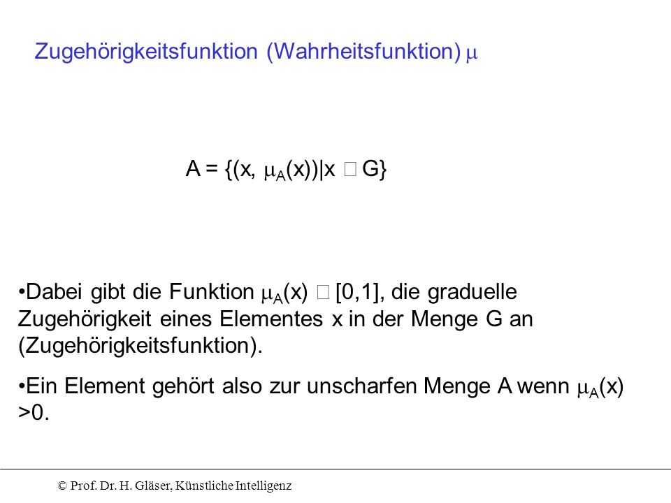 © Prof. Dr. H. Gläser, Künstliche Intelligenz A = {(x, A (x))|x G} Zugehörigkeitsfunktion (Wahrheitsfunktion) Dabei gibt die Funktion A (x) [0,1], die