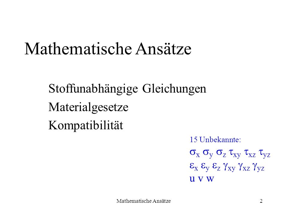 Mathematische Ansätze2 Stoffunabhängige Gleichungen Materialgesetze Kompatibilität Mathematische Ansätze 15 Unbekannte: x y z xy xz yz u v w