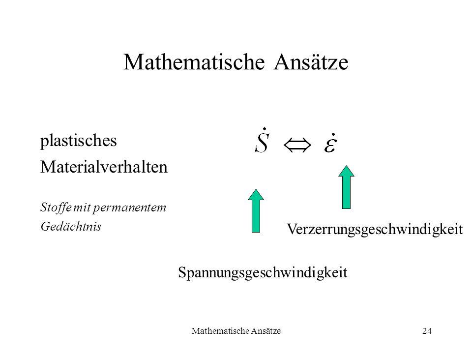 Mathematische Ansätze24 Mathematische Ansätze plastisches Materialverhalten Stoffe mit permanentem Gedächtnis Spannungsgeschwindigkeit Verzerrungsgesc