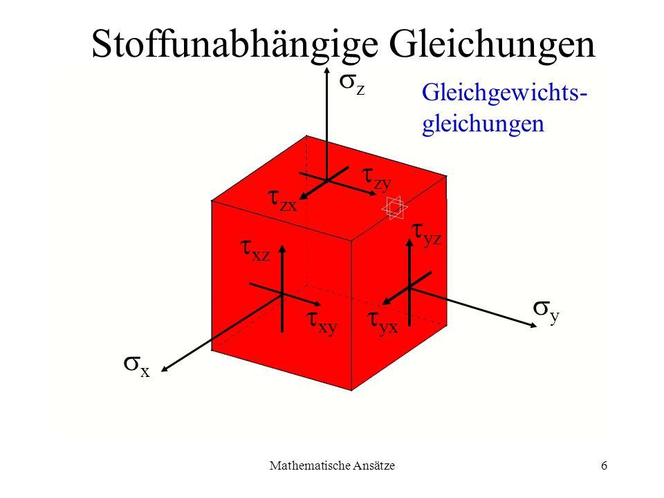 Mathematische Ansätze6 x y z yx yz zy zx xy xz Stoffunabhängige Gleichungen Gleichgewichts- gleichungen