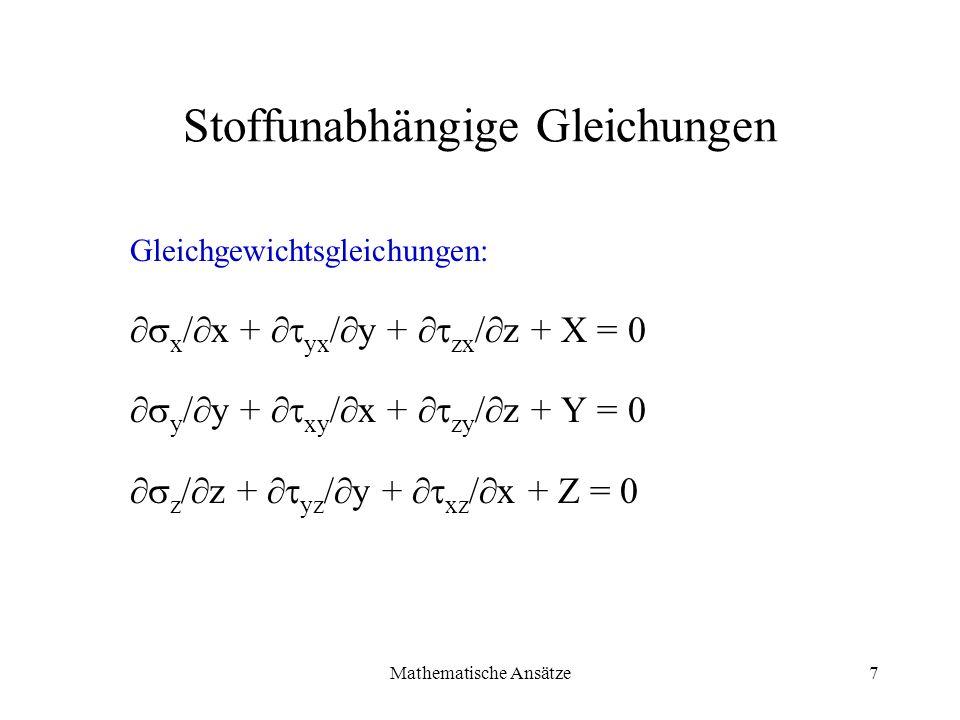 Mathematische Ansätze7 Stoffunabhängige Gleichungen Gleichgewichtsgleichungen: x / x + yx / y + zx / z + X = 0 y / y + xy / x + zy / z + Y = 0 z / z +