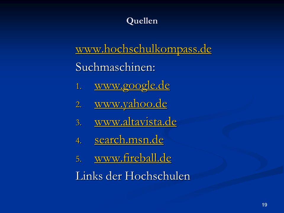 19 Quellen www.hochschulkompass.de Suchmaschinen: 1. www.google.de www.google.de 2. www.yahoo.de www.yahoo.de 3. www.altavista.de www.altavista.de 4.