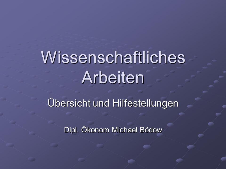 Wissenschaftliches Arbeiten Übersicht und Hilfestellungen Dipl. Ökonom Michael Bödow