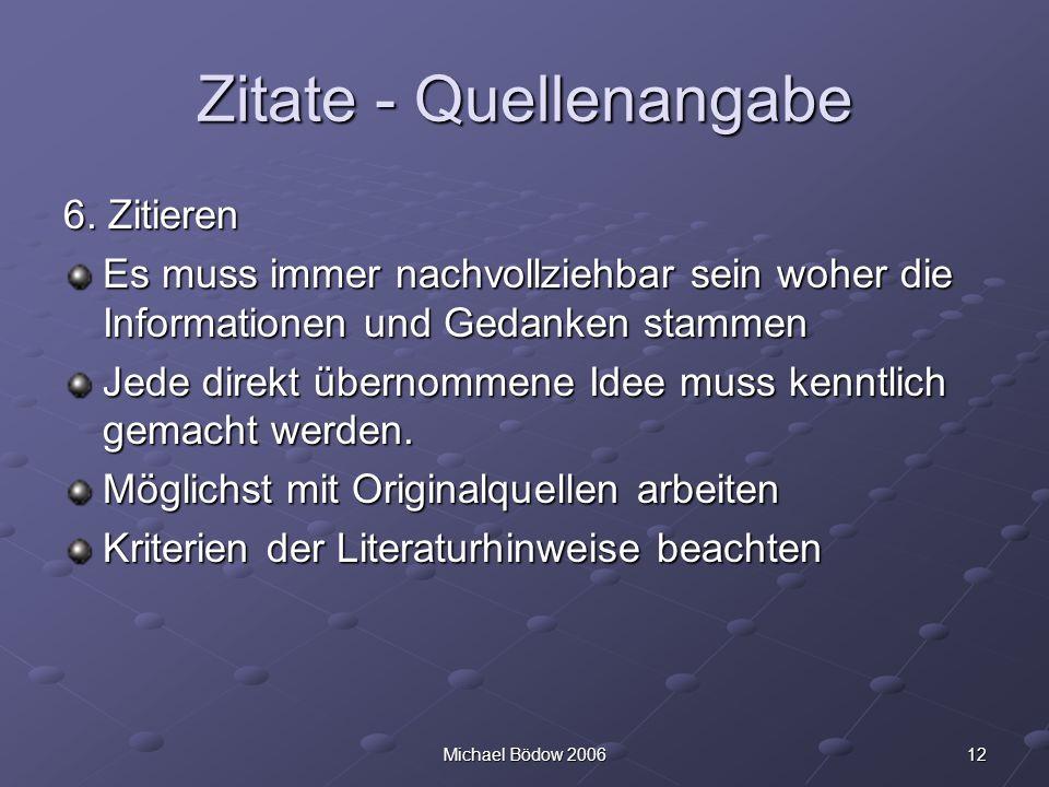 12Michael Bödow 2006 Zitate - Quellenangabe 6. Zitieren Es muss immer nachvollziehbar sein woher die Informationen und Gedanken stammen Jede direkt üb