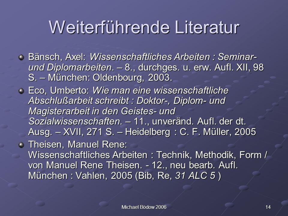 14Michael Bödow 2006 Weiterführende Literatur Bänsch, Axel: Wissenschaftliches Arbeiten : Seminar- und Diplomarbeiten. – 8., durchges. u. erw. Aufl. X