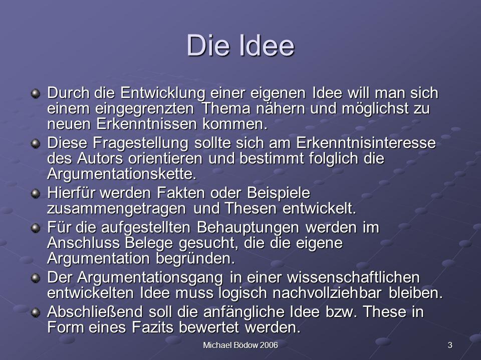 3Michael Bödow 2006 Die Idee Durch die Entwicklung einer eigenen Idee will man sich einem eingegrenzten Thema nähern und möglichst zu neuen Erkenntnissen kommen.