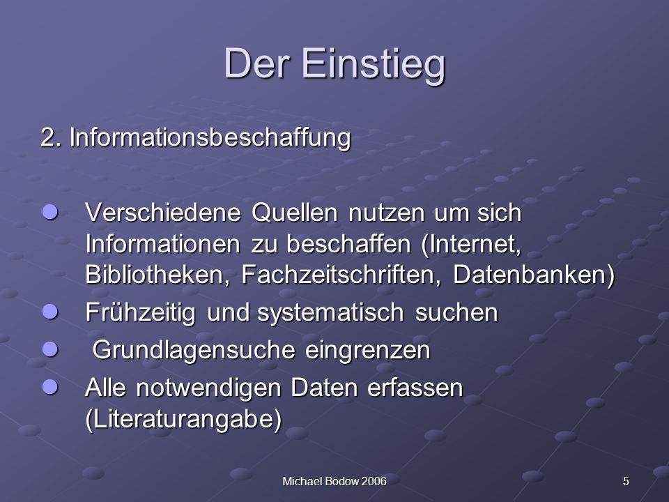 5Michael Bödow 2006 Der Einstieg 2. Informationsbeschaffung Verschiedene Quellen nutzen um sich Informationen zu beschaffen (Internet, Bibliotheken, F