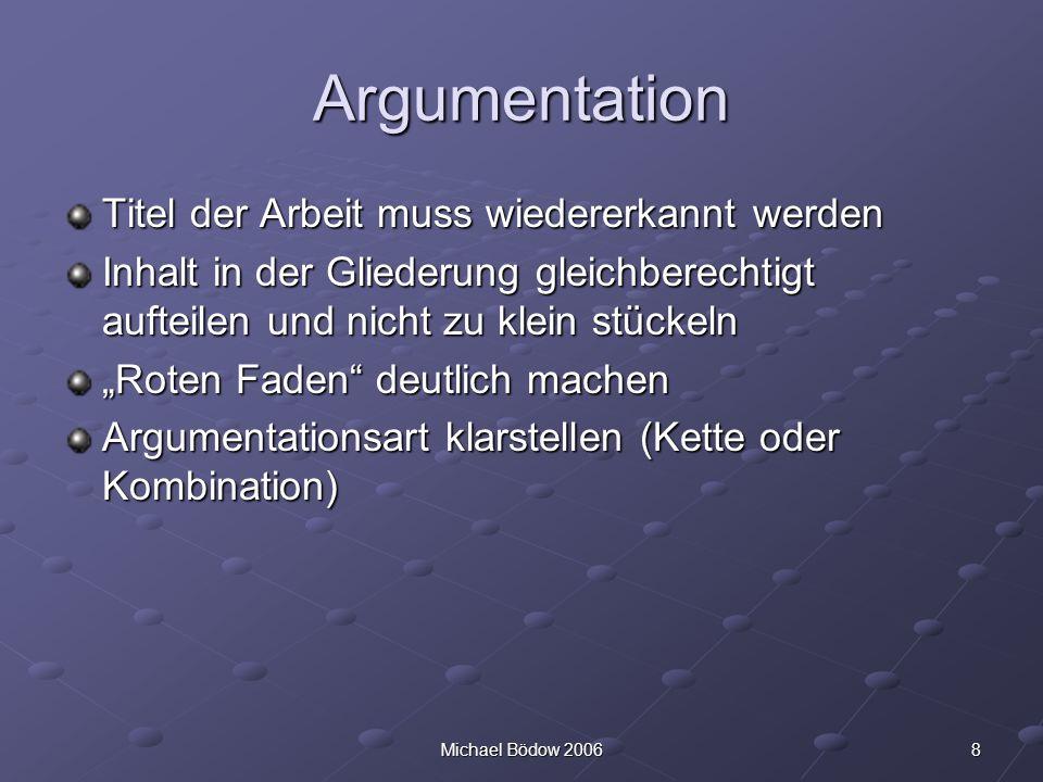 8Michael Bödow 2006 Argumentation Titel der Arbeit muss wiedererkannt werden Inhalt in der Gliederung gleichberechtigt aufteilen und nicht zu klein stückeln Roten Faden deutlich machen Argumentationsart klarstellen (Kette oder Kombination)