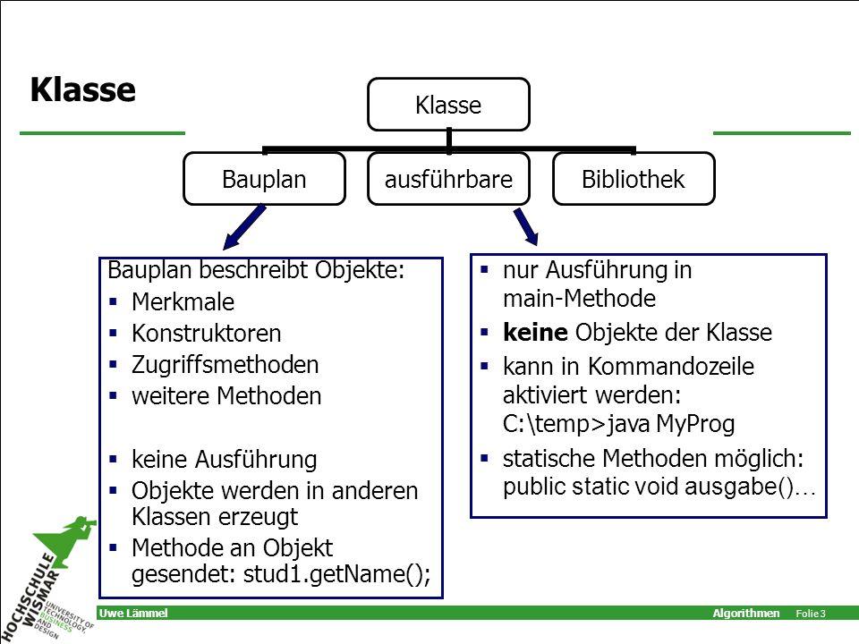 Algorithmen Folie 3 Uwe Lämmel Klasse Bauplan beschreibt Objekte: Merkmale Konstruktoren Zugriffsmethoden weitere Methoden keine Ausführung Objekte we