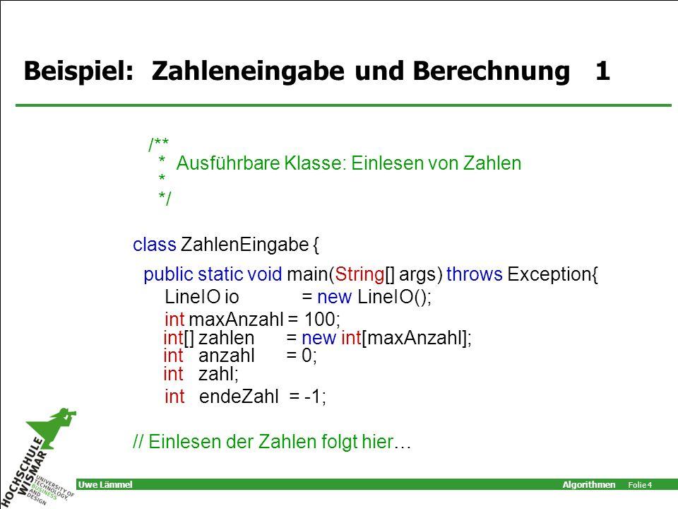 Algorithmen Folie 4 Uwe Lämmel Beispiel: Zahleneingabe und Berechnung 1 /** * Ausführbare Klasse: Einlesen von Zahlen * */ class ZahlenEingabe { publi