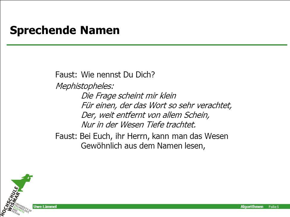 Algorithmen Folie 5 Uwe Lämmel Sprechende Namen Faust: Wie nennst Du Dich? Mephistopheles: Die Frage scheint mir klein Für einen, der das Wort so sehr