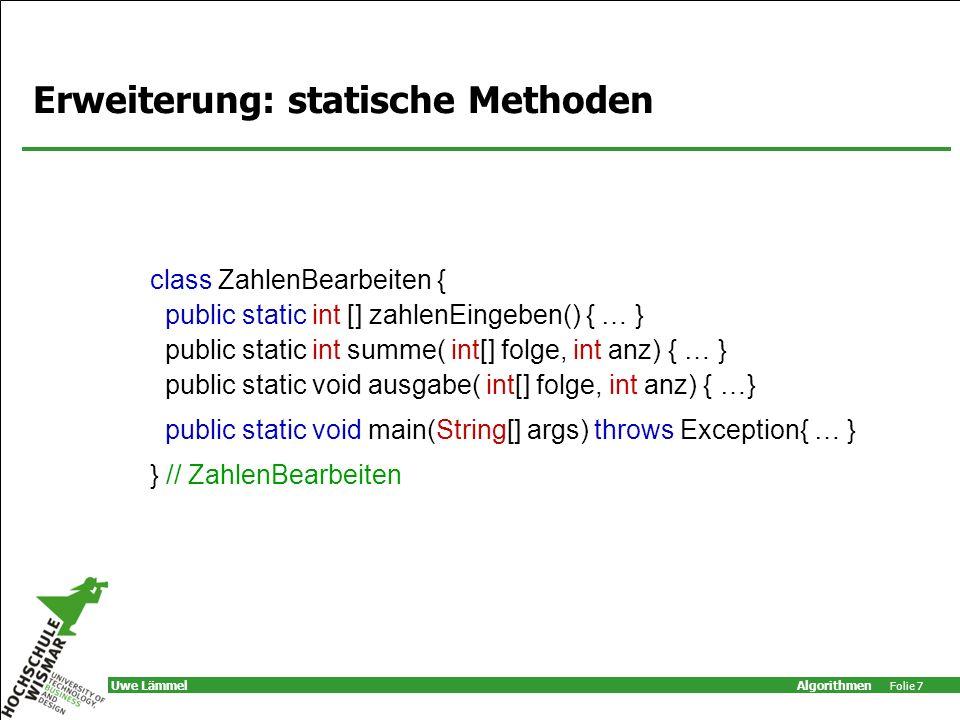 Algorithmen Folie 8 Uwe Lämmel Ausführbare Klasse KEINE Objekte: –keine Merkmale, Konstruktoren, Zugriffsmethoden main-Methode (ist immer static !) eventuell: –weitere statische Methoden –statische Variabel