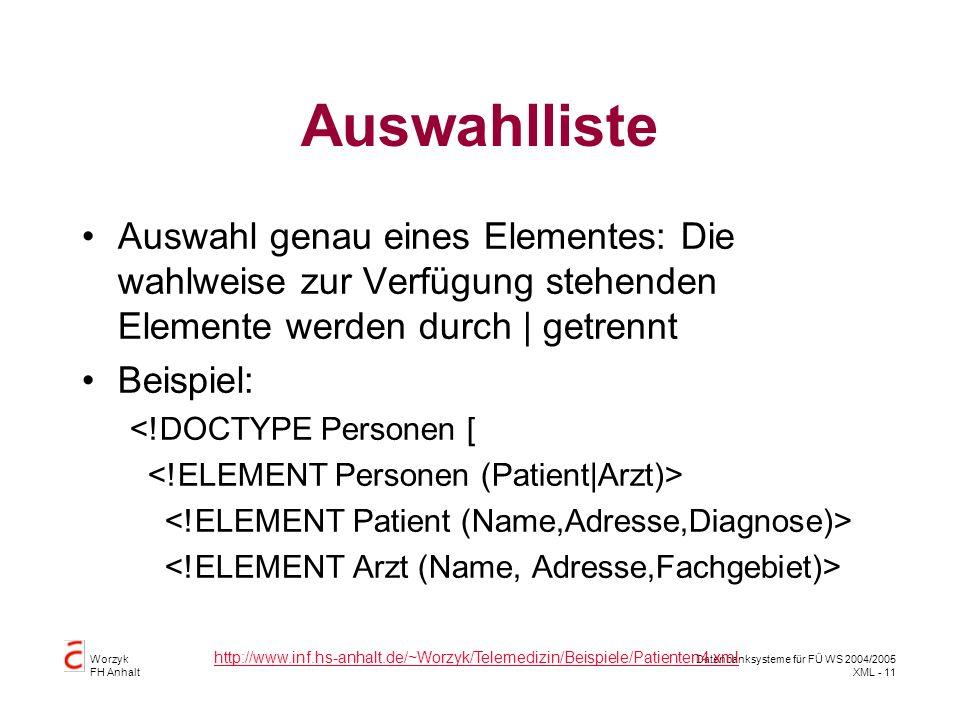Worzyk FH Anhalt Datenbanksysteme für FÜ WS 2004/2005 XML - 11 Auswahlliste Auswahl genau eines Elementes: Die wahlweise zur Verfügung stehenden Elemente werden durch | getrennt Beispiel: <!DOCTYPE Personen [ http://www.inf.hs-anhalt.de/~Worzyk/Telemedizin/Beispiele/Patienten4.xml