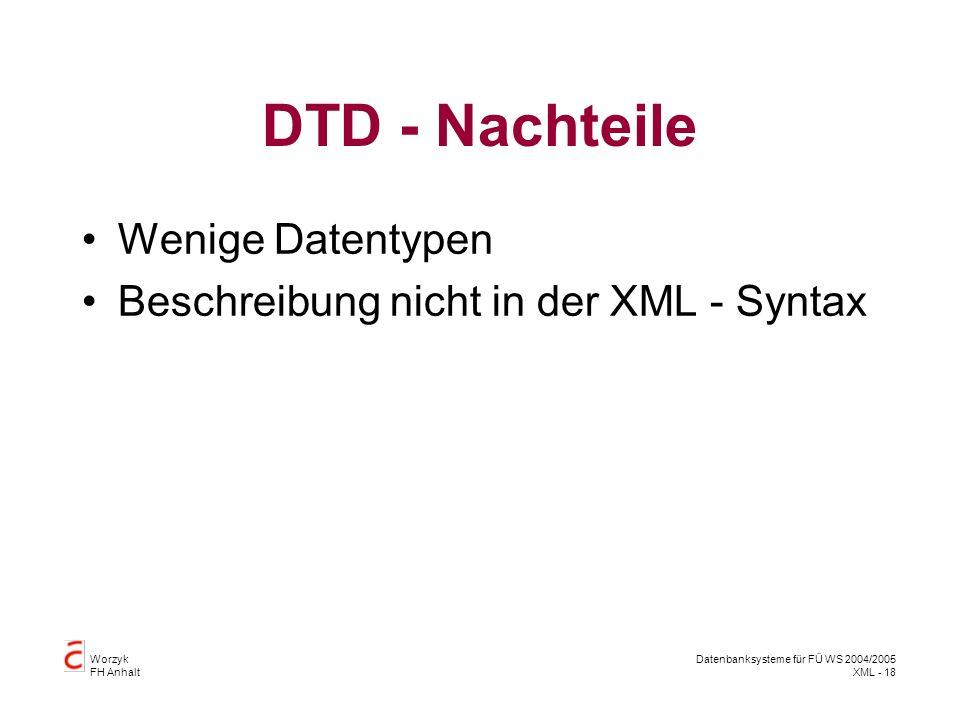 Worzyk FH Anhalt Datenbanksysteme für FÜ WS 2004/2005 XML - 18 DTD - Nachteile Wenige Datentypen Beschreibung nicht in der XML - Syntax