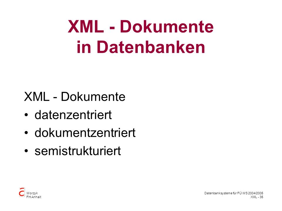Worzyk FH Anhalt Datenbanksysteme für FÜ WS 2004/2005 XML - 35 XML - Dokumente in Datenbanken XML - Dokumente datenzentriert dokumentzentriert semistrukturiert