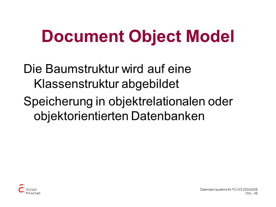 Worzyk FH Anhalt Datenbanksysteme für FÜ WS 2004/2005 XML - 45 Document Object Model Die Baumstruktur wird auf eine Klassenstruktur abgebildet Speicherung in objektrelationalen oder objektorientierten Datenbanken