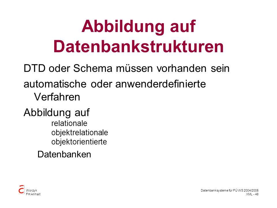 Worzyk FH Anhalt Datenbanksysteme für FÜ WS 2004/2005 XML - 48 Abbildung auf Datenbankstrukturen DTD oder Schema müssen vorhanden sein automatische oder anwenderdefinierte Verfahren Abbildung auf relationale objektrelationale objektorientierte Datenbanken